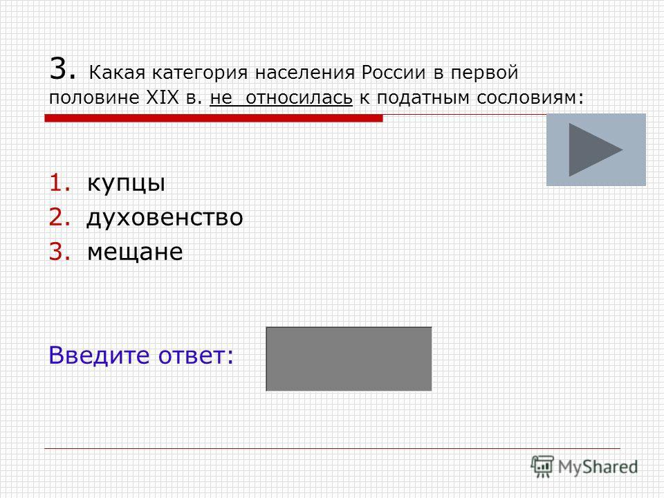 3. Какая категория населения России в первой половине XIX в. не относилась к податным сословиям: 1. купцы 2. духовенство 3. мещане Введите ответ: