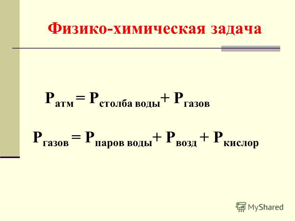 Физико-химическая задача Р атм = Р столба воды + Р газов Р газов = Р паров воды + Р возд + Р кислор