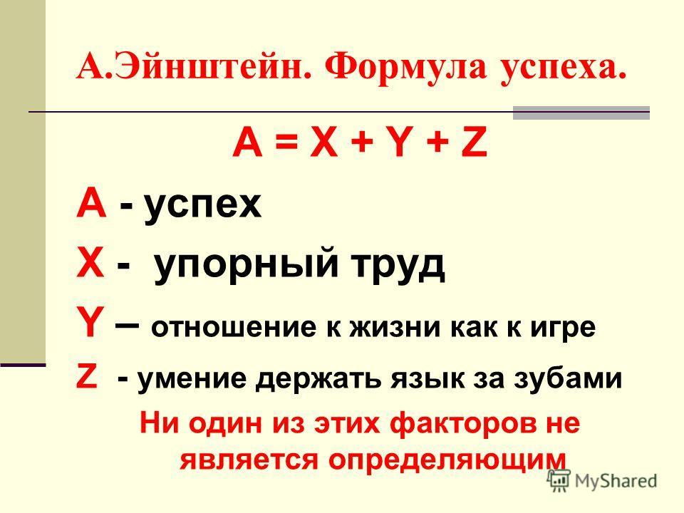 А.Эйнштейн. Формула успеха. А = X + Y + Z A - успех X - упорный труд Y – отношение к жизни как к игре Z - умение держать язык за зубами Ни один из этих факторов не является определяющим