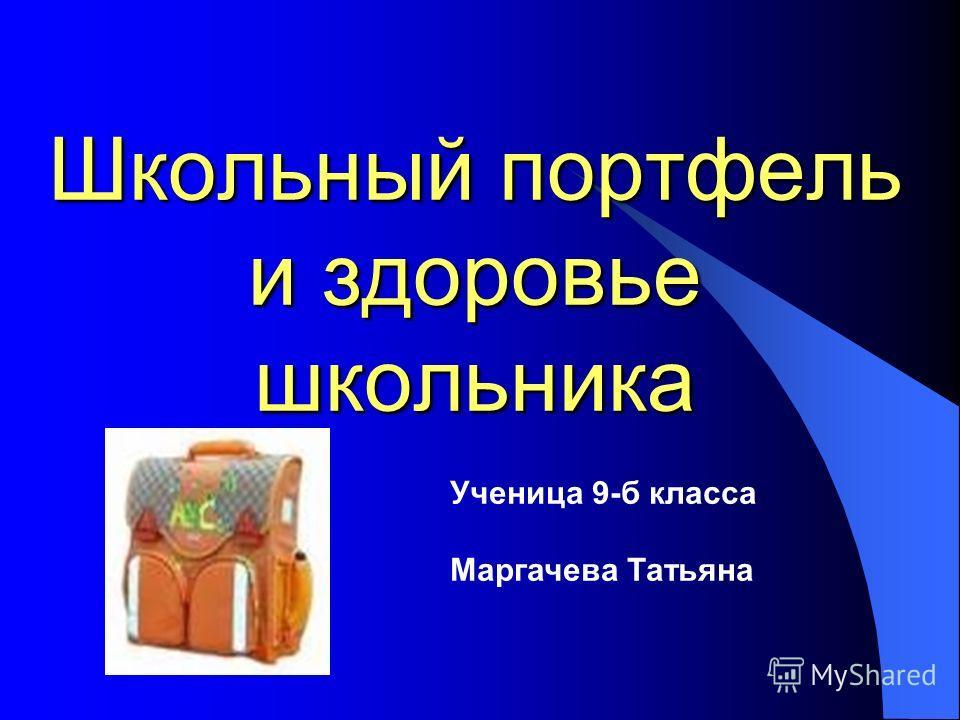 Школьный портфель и здоровье школьника Ученица 9-б класса Маргачева Татьяна