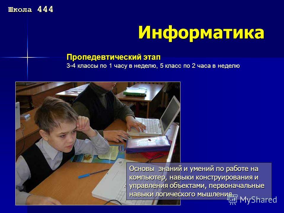 Информатика Пропедевтический этап 3-4 классы по 1 часу в неделю, 5 класс по 2 часа в неделю Основы знаний и умений по работе на компьютер, навыки конструирования и управления объектами, первоначальные навыки логического мышления. Школа 444