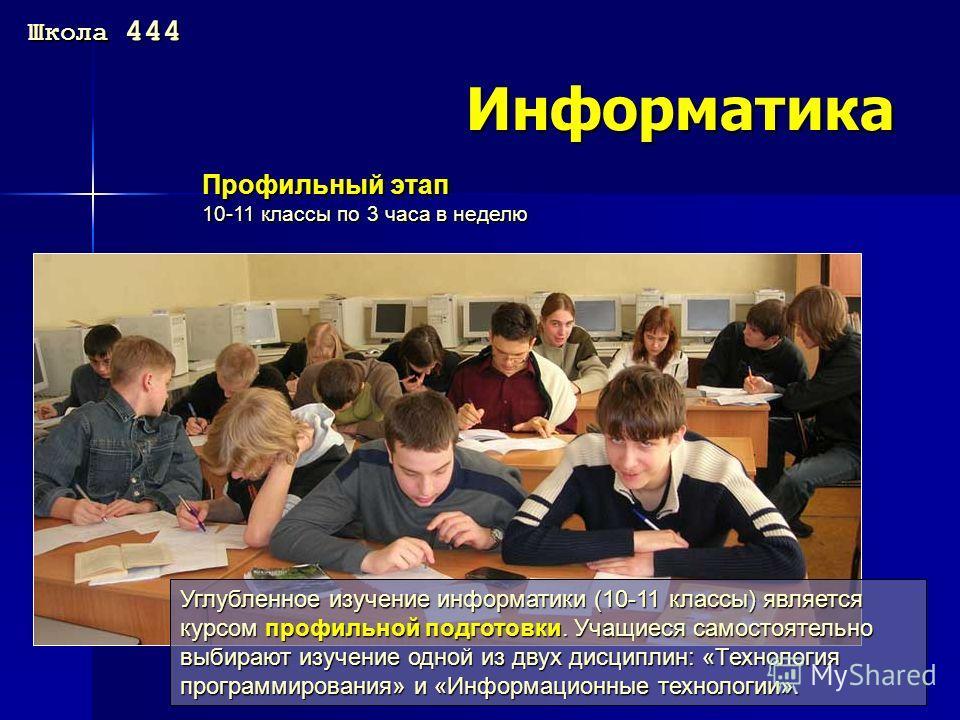 Информатика Профильный этап 10-11 классы по 3 часа в неделю Углубленное изучение информатики (10-11 классы) является курсом профильной подготовки. Учащиеся самостоятельно выбирают изучение одной из двух дисциплин: «Технология программирования» и «Инф