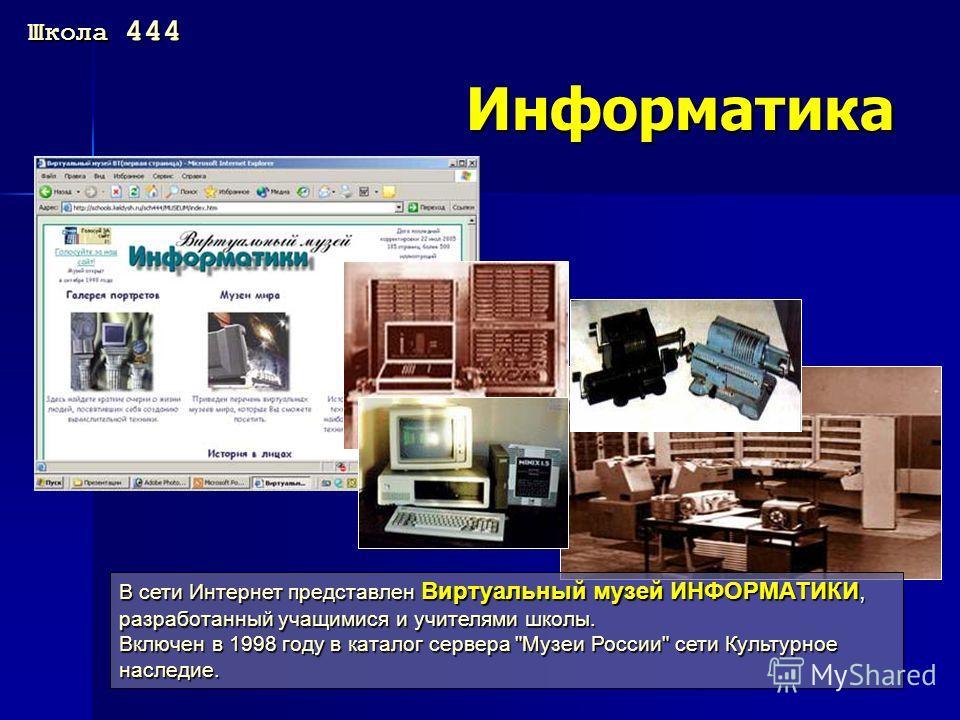 Информатика В сети Интернет представлен Виртуальный музей ИНФОРМАТИКИ, разработанный учащимися и учителями школы. Включен в 1998 году в каталог сервера Музеи России сети Культурное наследие. Школа 444