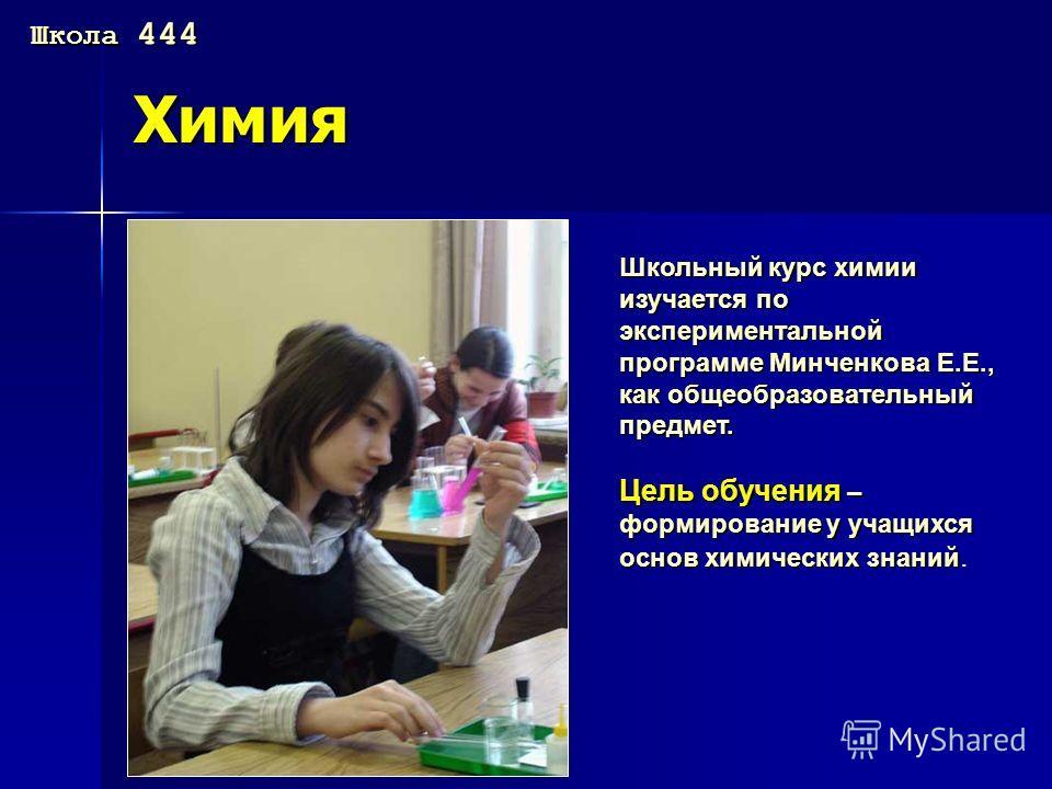 Химия Школьный курс химии изучается по экспериментальной программе Минченкова Е.Е., как общеобразовательный предмет. Цель обучения – формирование у учащихся основ химических знаний Цель обучения – формирование у учащихся основ химических знаний. Школ