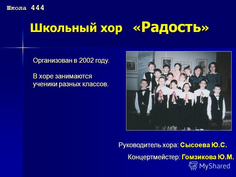 Школьный хор « Радость » Организован в 2002 году. В хоре занимаются ученики разных классов. Сысоева Ю.С. Руководитель хора: Сысоева Ю.С. Гомзикова Ю.М. Концертмейстер: Гомзикова Ю.М. Школа 444