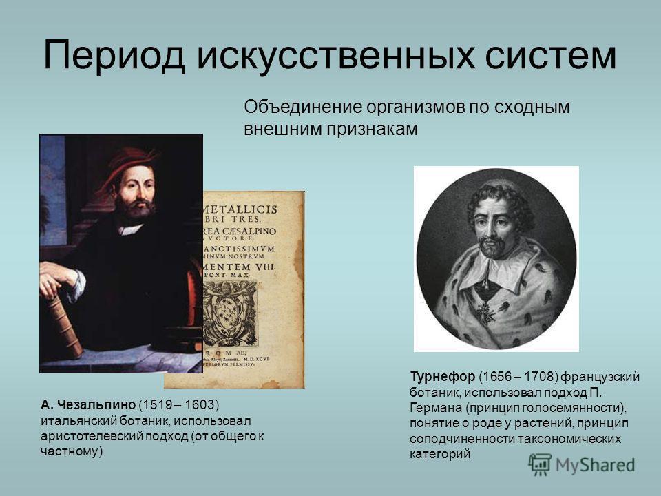 Период искусственных систем А. Чезальпино (1519 – 1603) итальянский ботаник, использовал аристотелевский подход (от общего к частному) Турнефор (1656 – 1708) французский ботаник, использовал подход П. Германа (принцип голосемянности), понятие о роде
