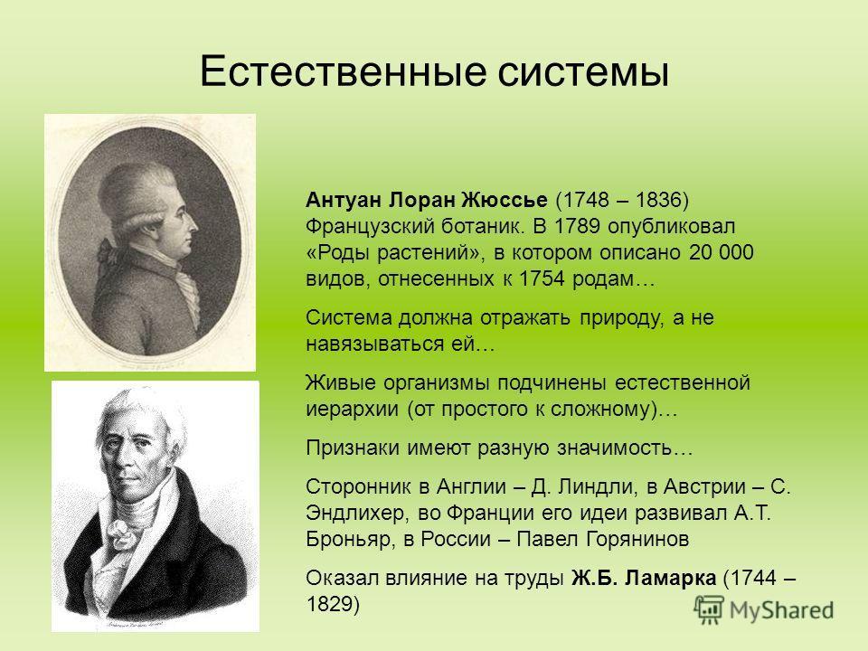 Антуан Лоран Жюссье (1748 – 1836) Французский ботаник. В 1789 опубликовал «Роды растений», в котором описано 20 000 видов, отнесенных к 1754 родам… Система должна отражать природу, а не навязываться ей… Живые организмы подчинены естественной иерархии
