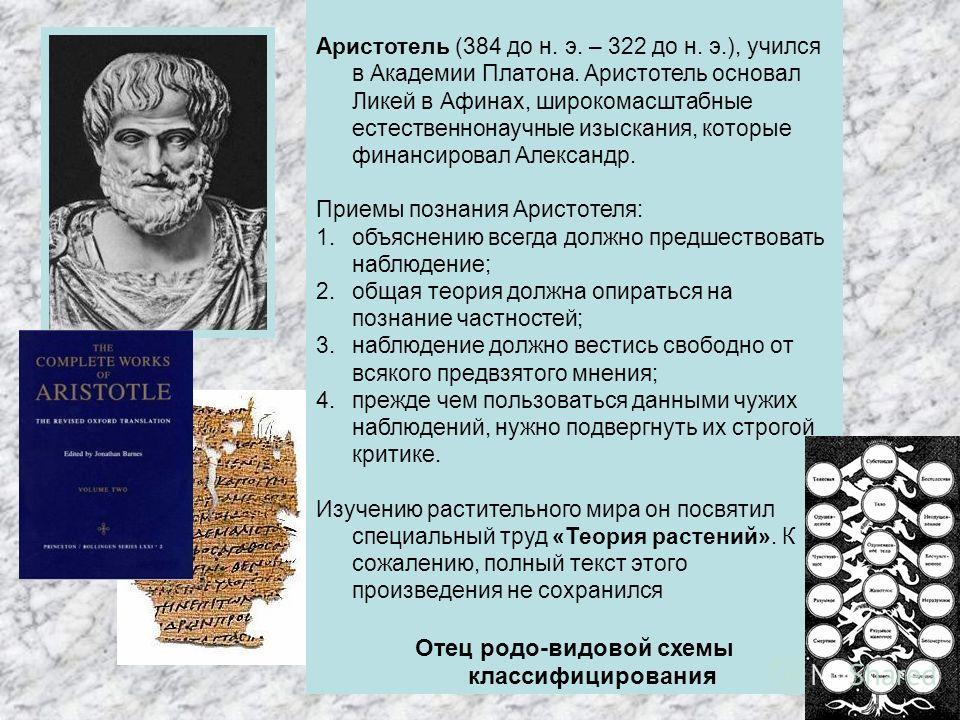 Аристотель (384 до н. э. – 322 до н. э.), учился в Академии Платона. Аристотель основал Ликей в Афинах, широкомасштабные естественнонаучные изыскания, которые финансировал Александр. Приемы познания Аристотеля: 1. объяснению всегда должно предшествов