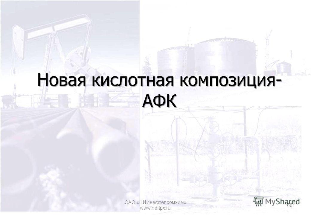 Новая кислотная композиция- АФК ОАО «НИИнефтепромхим» www.neftpx.ru 68