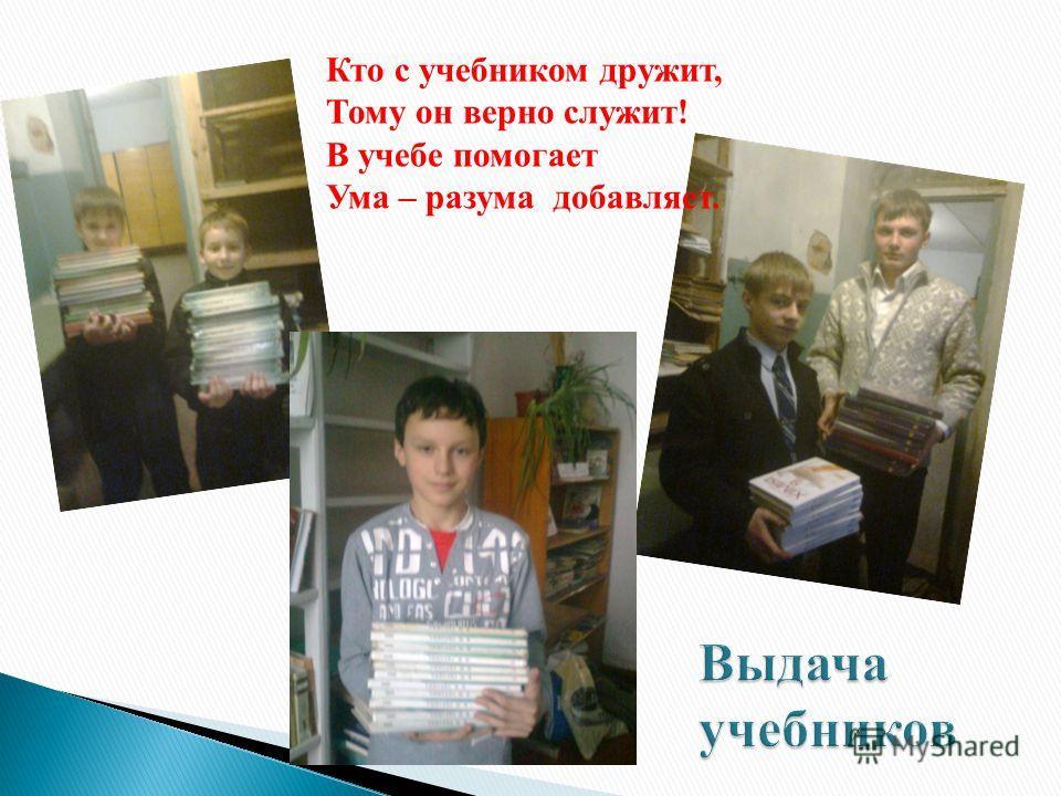 Кто с учебником дружит, Тому он верно служит! В учебе помогает Ума – разума добавляет.