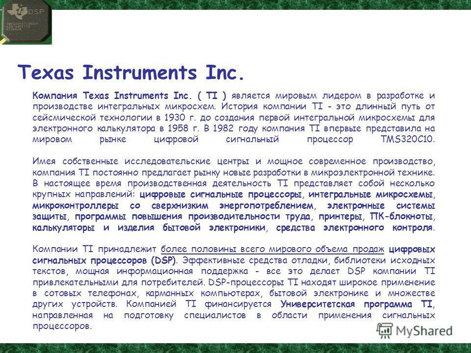 Texas Instruments Inc. Компания Texas Instruments Inc. ( TI ) является мировым лидером в разработке и производстве интегральных микросхем. История компании TI - это длинный путь от сейсмической технологии в 1930 г. до создания первой интегральной мик