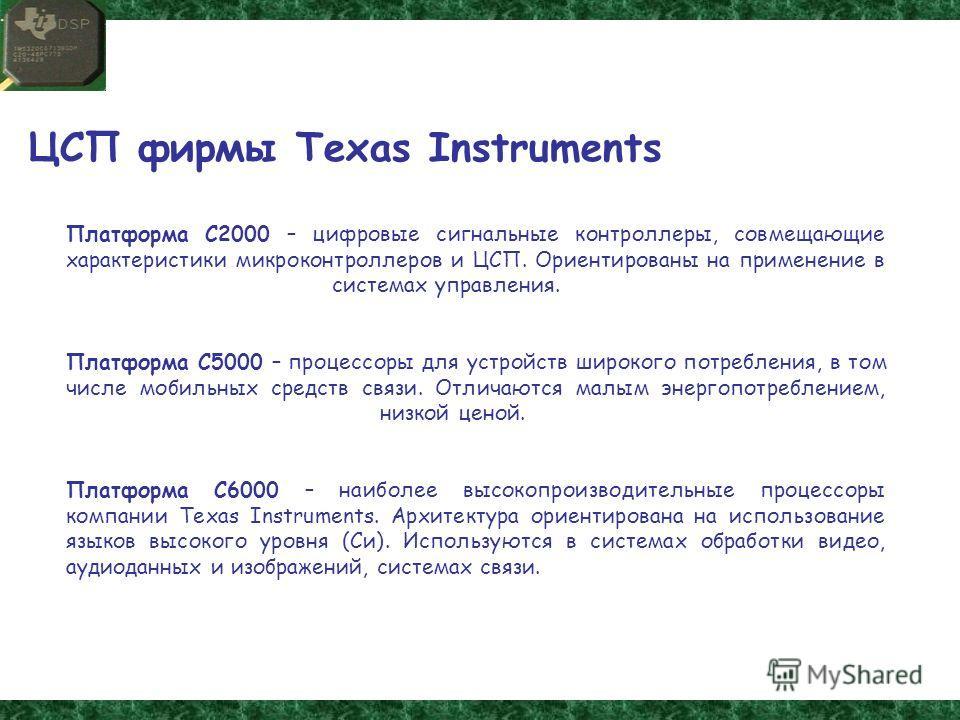 ЦСП фирмы Texas Instruments Платформа С2000 – цифровые сигнальные контроллеры, совмещающие характеристики микроконтроллеров и ЦСП. Ориентированы на применение в системах управления. Платформа С5000 – процессоры для устройств широкого потребления, в т