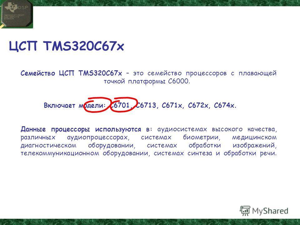 ЦСП TMS320C67x Семейство ЦСП TMS320C67x – это семейство процессоров с плавающей точкой платформы С6000. Включает модели: С6701, С6713, С671 х, С672 х, С674 х. Данные процессоры используются в: аудиосистемах высокого качества, различных аудио процессо