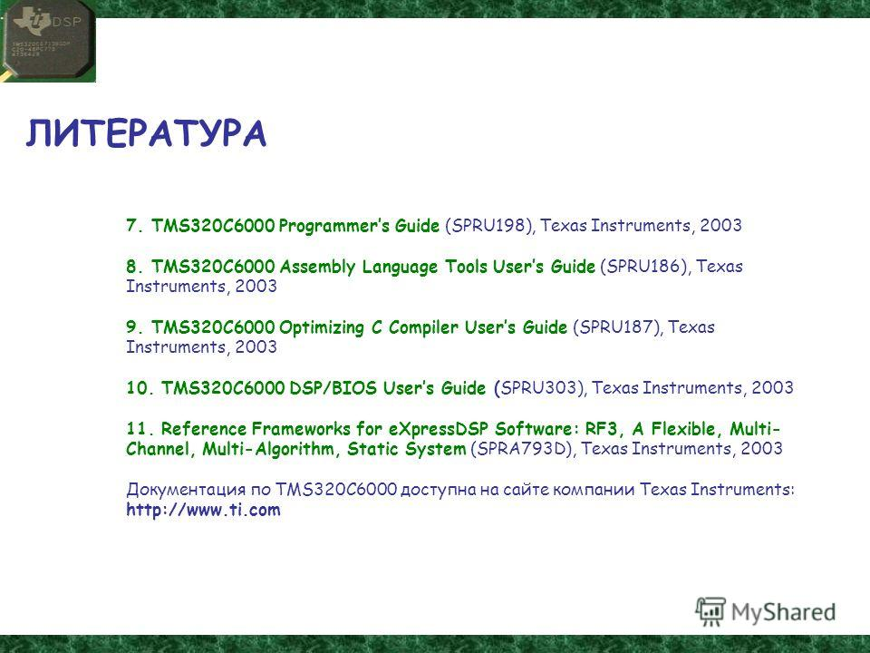 ЛИТЕРАТУРА 7. TMS320C6000 Programmers Guide (SPRU198), Texas Instruments, 2003 8. TMS320C6000 Assembly Language Tools Users Guide (SPRU186), Texas Instruments, 2003 9. TMS320C6000 Optimizing C Compiler Users Guide (SPRU187), Texas Instruments, 2003 1