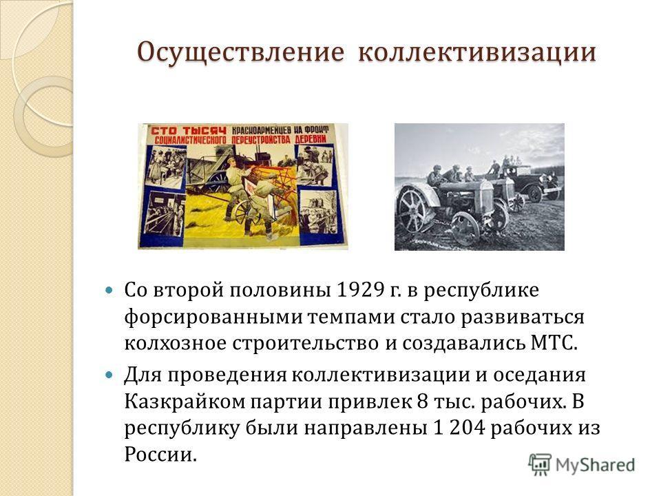 Осуществление коллективизации Со второй половины 1929 г. в республике форсированными темпами стало развиваться колхозное строительство и создавались МТС. Для проведения коллективизации и оседания Казкрайком партии привлек 8 тыс. рабочих. В республику