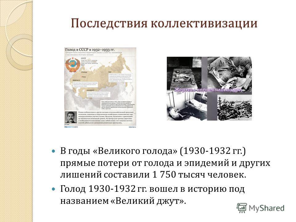 Последствия коллективизации В годы «Великого голода» (1930-1932 гг.) прямые потери от голода и эпидемий и других лишений составили 1 750 тысяч человек. Голод 1930-1932 гг. вошел в историю под названием «Великий джут».
