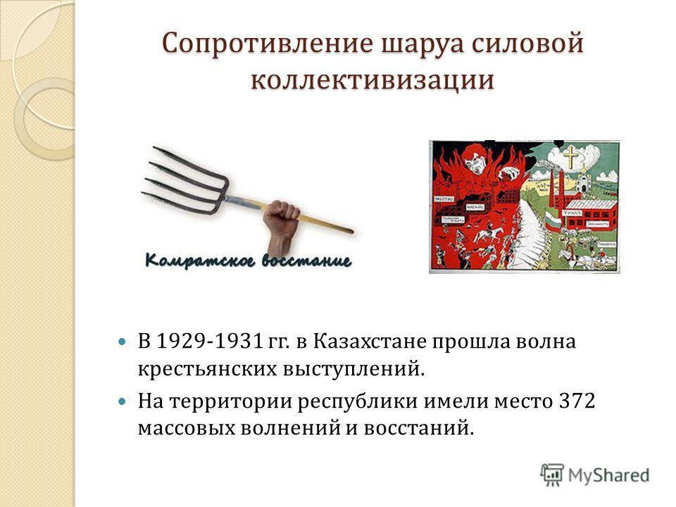Сопротивление шаруа силовой коллективизации В 1929-1931 гг. в Казахстане прошла волна крестьянских выступлений. На территории республики имели место 372 массовых волнений и восстаний.