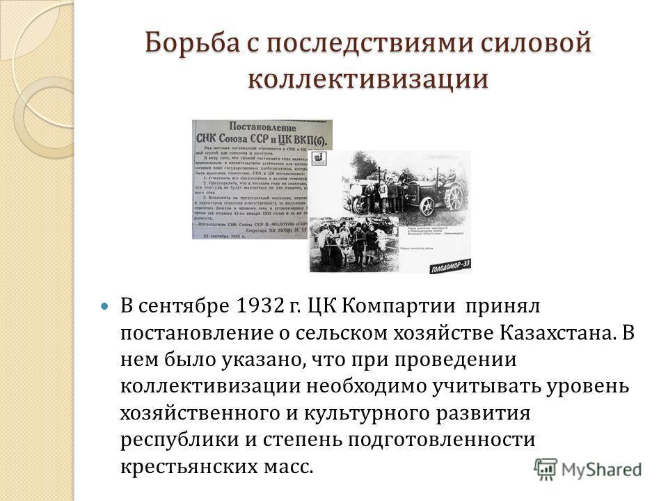 Борьба с последствиями силовой коллективизации В сентябре 1932 г. ЦК Компартии принял постановление о сельском хозяйстве Казахстана. В нем было указано, что при проведении коллективизации необходимо учитывать уровень хозяйственного и культурного разв