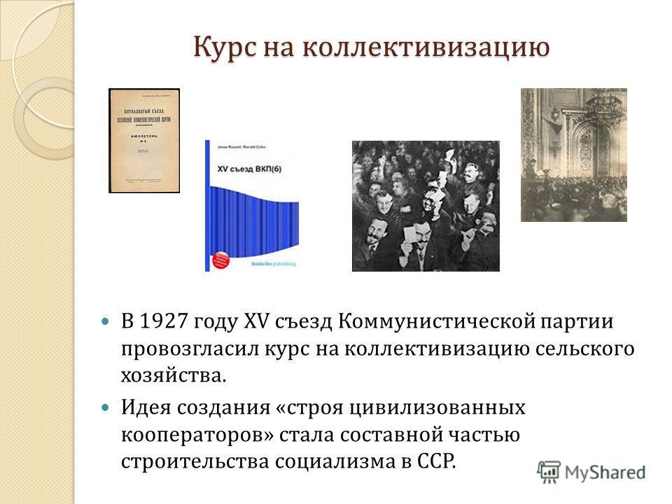 Курс на коллективизацию В 1927 году XV съезд Коммунистической партии провозгласил курс на коллективизацию сельского хозяйства. Идея создания «строя цивилизованных кооператоров» стала составной частью строительства социализма в ССР.