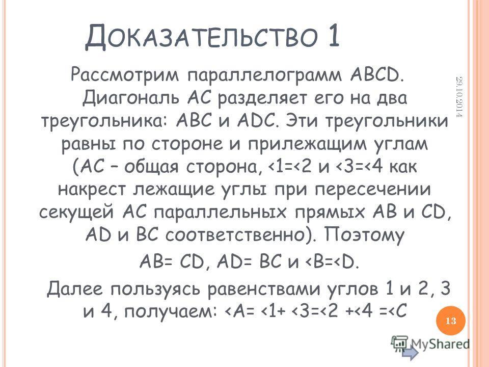 Д ОКАЗАТЕЛЬСТВО 1 Рассмотрим параллелограмм ABCD. Диагональ AC разделяет его на два треугольника: ABC и ADC. Эти треугольники равны по стороне и прилежащим углам (AC – общая сторона,