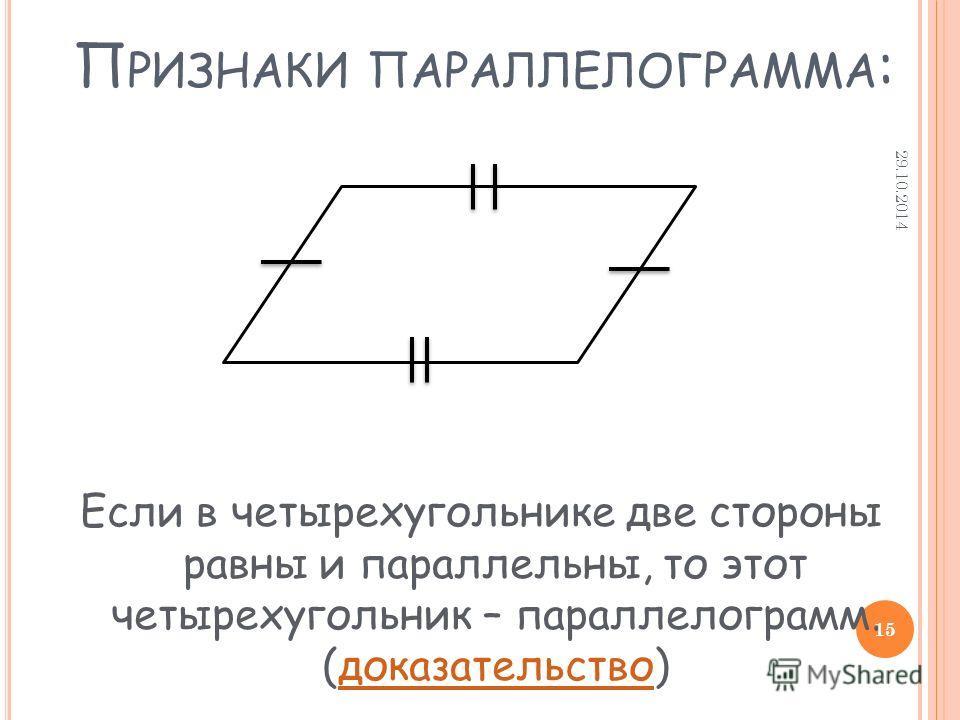 П РИЗНАКИ ПАРАЛЛЕЛОГРАММА : Если в четырехугольнике две стороны равны и параллельны, то этот четырехугольник – параллелограмм. (доказательство)доказательство 29.10.2014 15