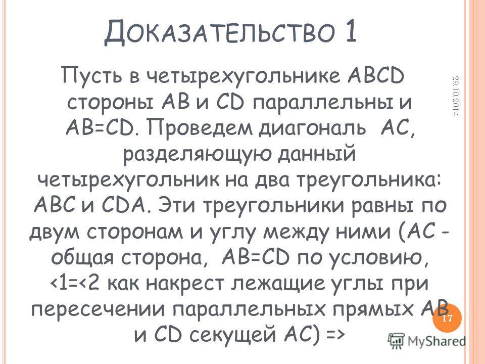 Д ОКАЗАТЕЛЬСТВО 1 Пусть в четырехугольнике ABCD стороны AB и CD параллельны и AB=CD. Проведем диагональ AC, разделяющую данный четырехугольник на два треугольника: ABC и CDA. Эти треугольники равны по двум сторонам и углу между ними (AC - общая сторо