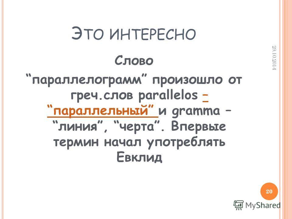 Э ТО ИНТЕРЕСНО Слово параллелограмм произошло от греч.слов parallelos – параллельный и gramma – линия, черта. Впервые термин начал употреблять Евклид– параллельный 29.10.2014 20