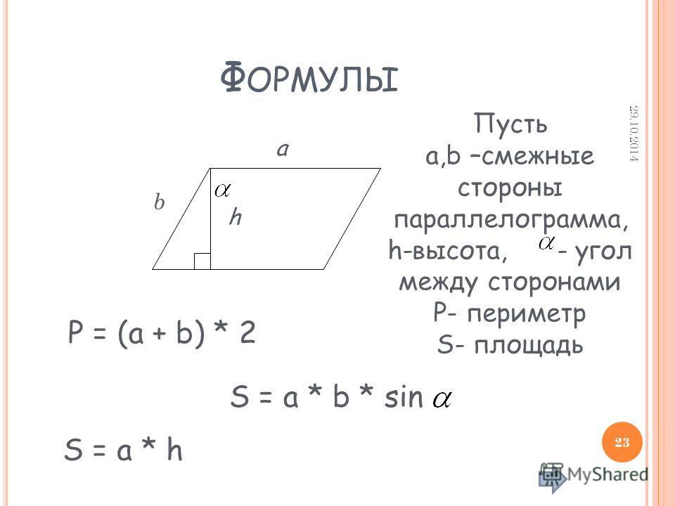 Ф ОРМУЛЫ S = a * b * sin a b h Пусть а,b –смежные стороны параллелограмма, h-высота, - угол между сторонами P- периметр S- площадь P = (a + b) * 2 S = a * h 29.10.2014 23