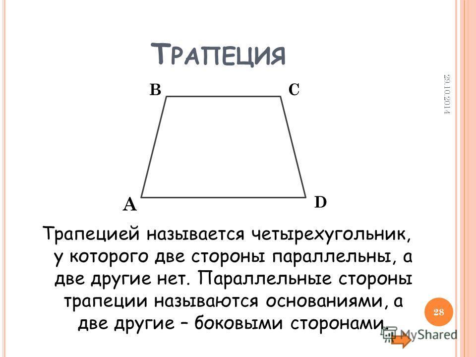 Т РАПЕЦИЯ Трапецией называется четырехугольник, у которого две стороны параллельны, а две другие нет. Параллельные стороны трапеции называются основаниями, а две другие – боковыми сторонами. А ВС D 29.10.2014 28