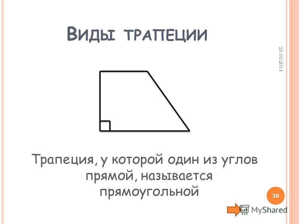 В ИДЫ ТРАПЕЦИИ Трапеция, у которой один из углов прямой, называется прямоугольной 29.10.2014 30