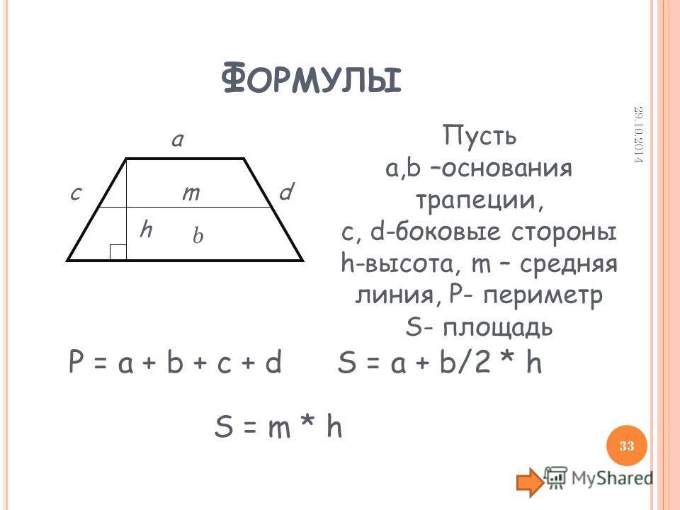 Ф ОРМУЛЫ a b cd h Пусть а,b –основания трапеции, c, d-боковые стороны h-высота, m – средняя линия, P- периметр S- площадь P = a + b + c + dS = a + b/2 * h m S = m * h 29.10.2014 33