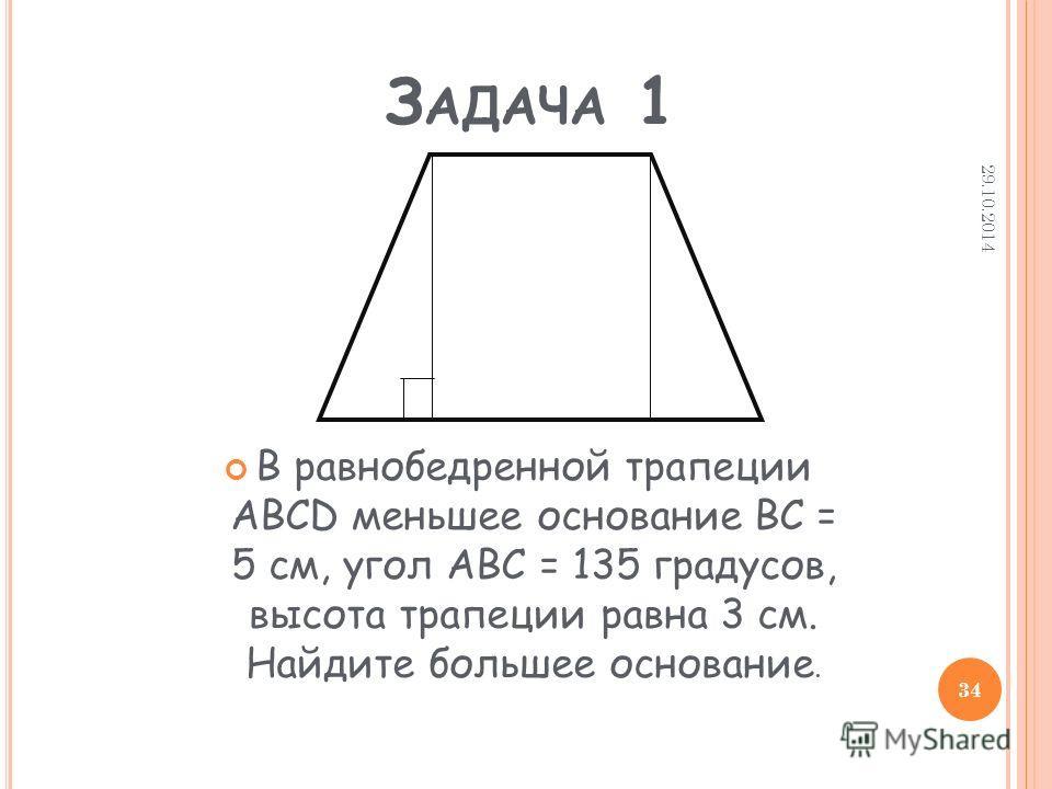 З АДАЧА 1 В равнобедренной трапеции ABCD меньшее основание BC = 5 см, угол ABC = 135 градусов, высота трапеции равна 3 см. Найдите большее основание. 29.10.2014 34