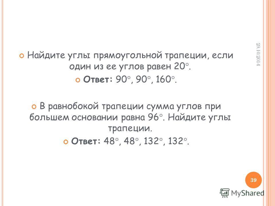 Найдите углы прямоугольной трапеции, если один из ее углов равен 20. Ответ: 90, 90, 160. В равнобокой трапеции сумма углов при большем основании равна 96. Найдите углы трапеции. Ответ: 48, 48, 132, 132. 29.10.2014 39