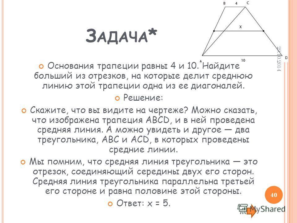 З АДАЧА * Основания трапеции равны 4 и 10. Найдите больший из отрезков, на которые делит среднюю линию этой трапеции одна из ее диагоналей. Решение: Скажите, что вы видите на чертеже? Можно сказать, что изображена трапеция АВСD, и в ней проведена сре