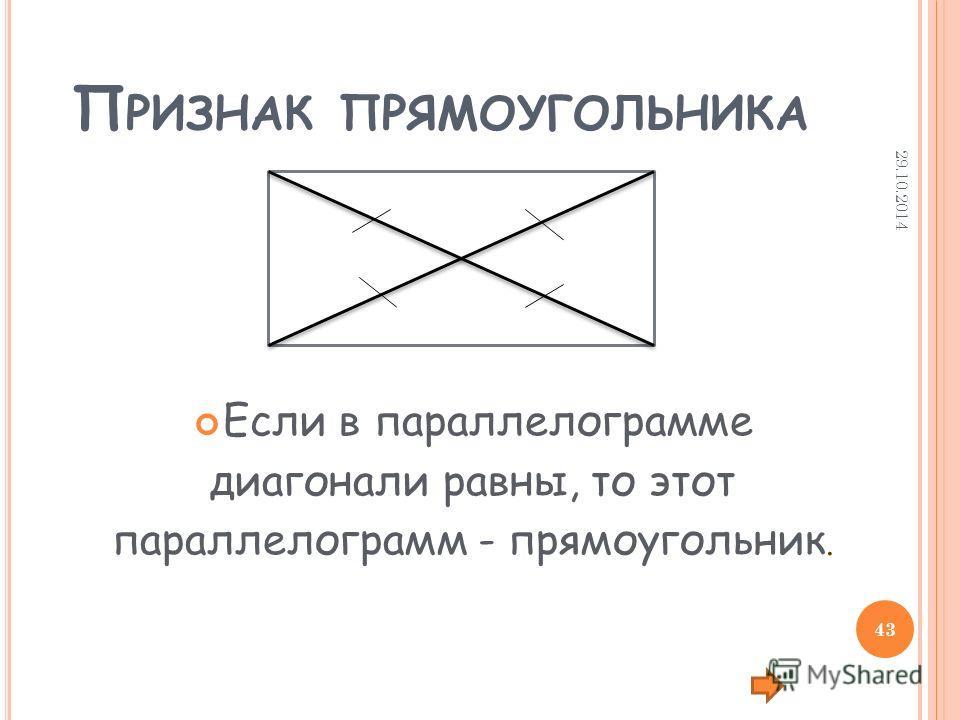 П РИЗНАК ПРЯМОУГОЛЬНИКА Если в параллелограмме диагонали равны, то этот параллелограмм - прямоугольник. 29.10.2014 43