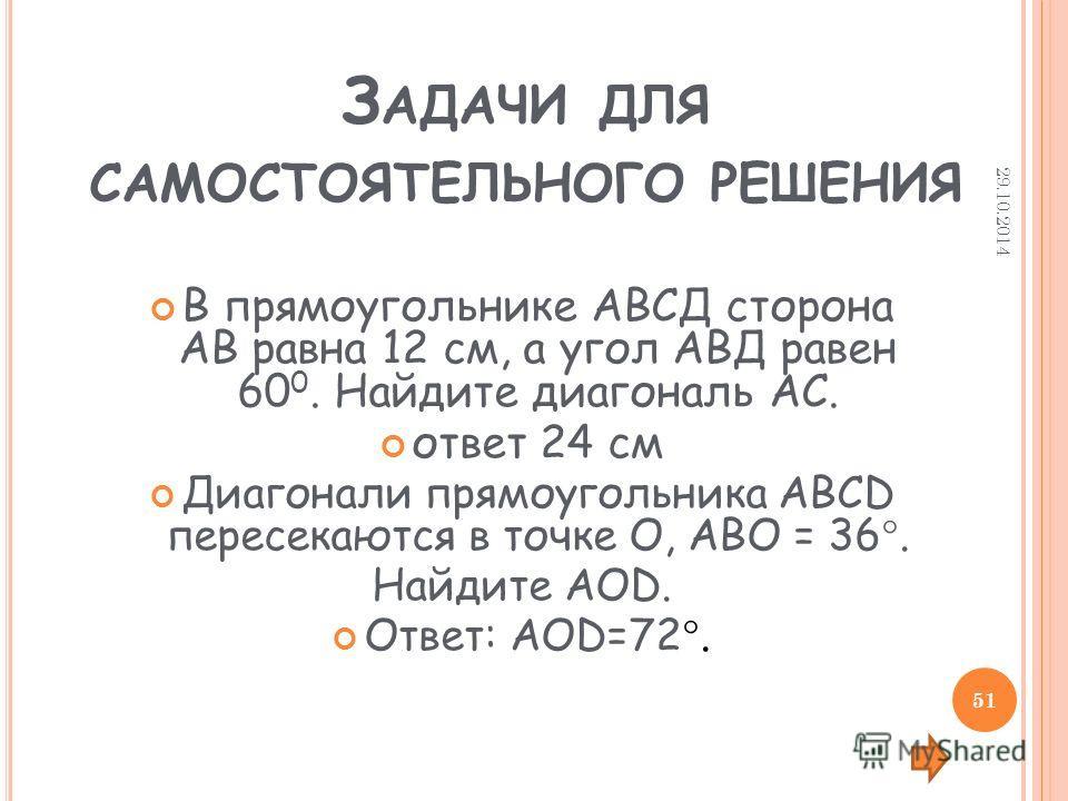 З АДАЧИ ДЛЯ САМОСТОЯТЕЛЬНОГО РЕШЕНИЯ В прямоугольнике АВСД сторона АВ равна 12 см, а угол АВД равен 60 0. Найдите диагональ АС. ответ 24 см Диагонали прямоугольника АВСD пересекаются в точке О, АВО = 36. Найдите АОD. Ответ: АОD=72. 29.10.2014 51