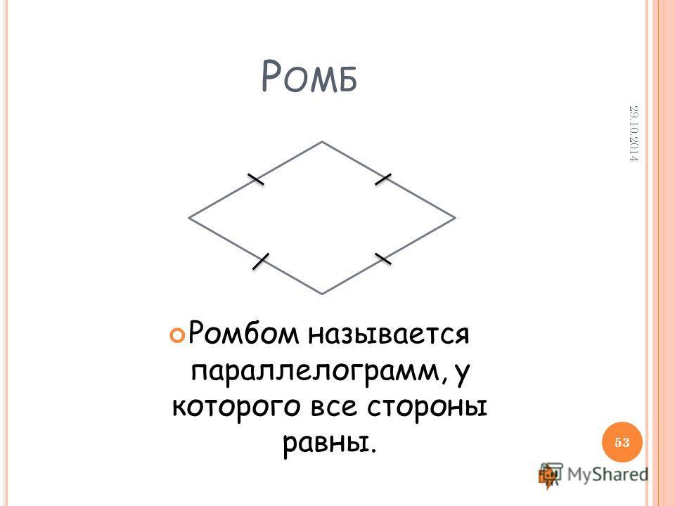 Р ОМБ Ромбом называется параллелограмм, у которого все стороны равны. 29.10.2014 53
