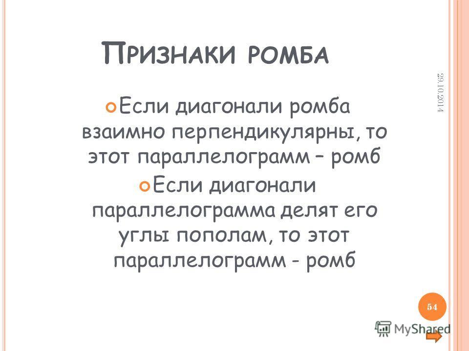 П РИЗНАКИ РОМБА Если диагонали ромба взаимно перпендикулярны, то этот параллелограмм – ромб Если диагонали параллелограмма делят его углы пополам, то этот параллелограмм - ромб 29.10.2014 54