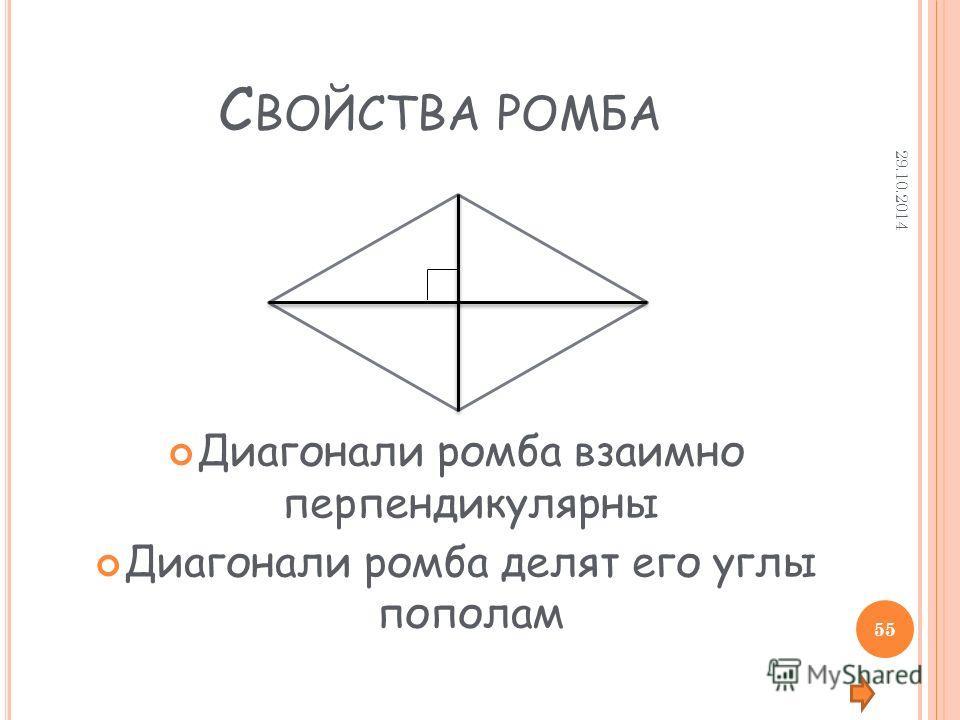 С ВОЙСТВА РОМБА Диагонали ромба взаимно перпендикулярны Диагонали ромба делят его углы пополам 29.10.2014 55