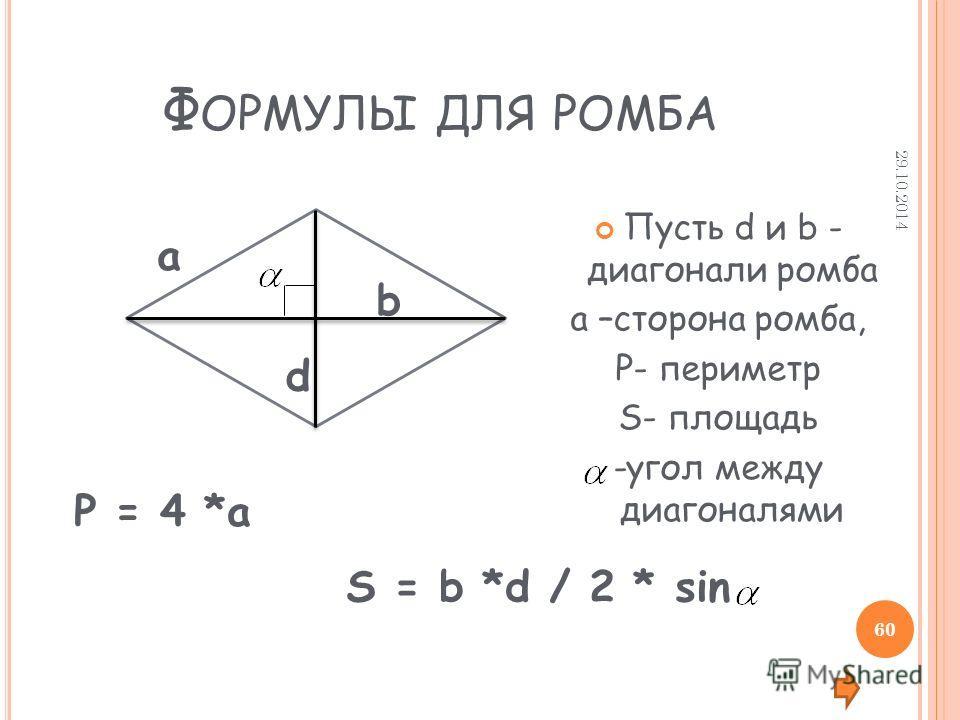 Ф ОРМУЛЫ ДЛЯ РОМБА Пусть d и b - диагонали ромба а –сторона ромба, P- периметр S- площадь -угол между диагоналями d b а P = 4 *a S = b *d / 2 * sin 29.10.2014 60
