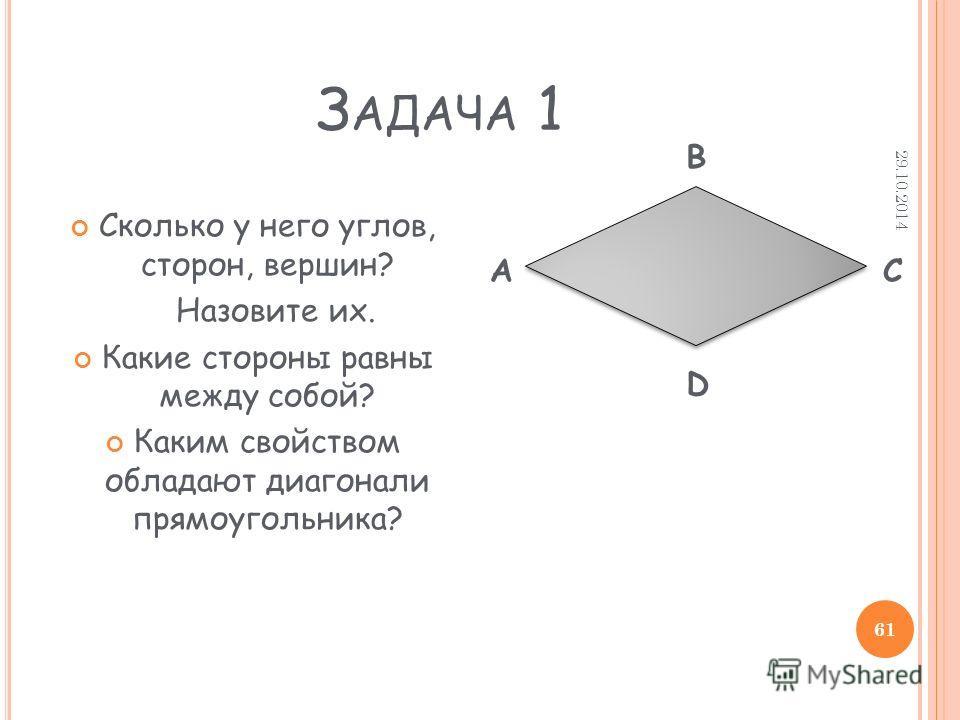 З АДАЧА 1 Сколько у него углов, сторон, вершин? Назовите их. Какие стороны равны между собой? Каким свойством обладают диагонали прямоугольника? A D C B 29.10.2014 61