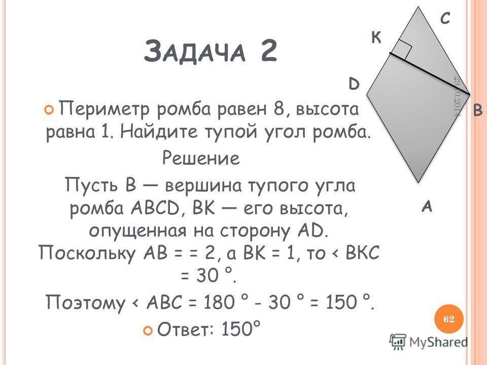 З АДАЧА 2 Периметр ромба равен 8, высота равна 1. Найдите тупой угол ромба. Решение Пусть B вершина тупого угла ромба ABCD, BK его высота, опущенная на сторону AD. Поскольку AB = = 2, а BK = 1, то < BКC = 30 °. Поэтому < ABC = 180 ° - 30 ° = 150 °. О