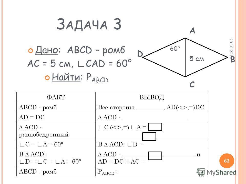 З АДАЧА 3 Дано: ABCD – ромб АС = 5 см, CAD = 60° Найти: Р АВСD 5 см 60° ФАКТВЫВОД АВСD - ромб Все стороны _________, AD(,=)DC АD = DC ACD - _____________________ ACD - равнобедренный C (,=) А = C = А = 60°В ACD: D = В ACD: D = C = А = 60° ACD - _____