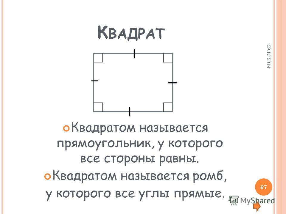 К ВАДРАТ Квадратом называется прямоугольник, у которого все стороны равны. Квадратом называется ромб, у которого все углы прямые. 29.10.2014 67