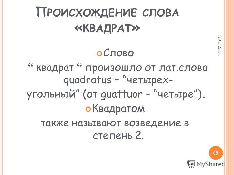 П РОИСХОЖДЕНИЕ СЛОВА « КВАДРАТ » Слово квадрат произошло от лат.слова quadratus – четырех- угольный (от guattuor - четыре). Квадратом также называют возведение в степень 2. 29.10.2014 69