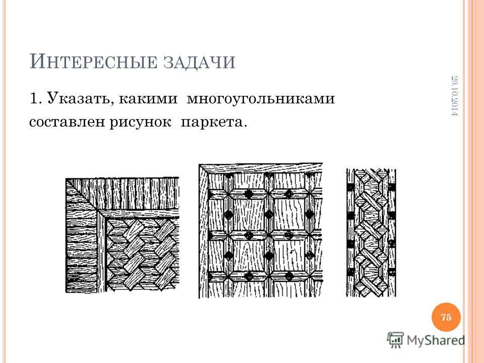 И НТЕРЕСНЫЕ ЗАДАЧИ 1. Указать, какими многоугольниками составлен рисунок паркета. 29.10.2014 75