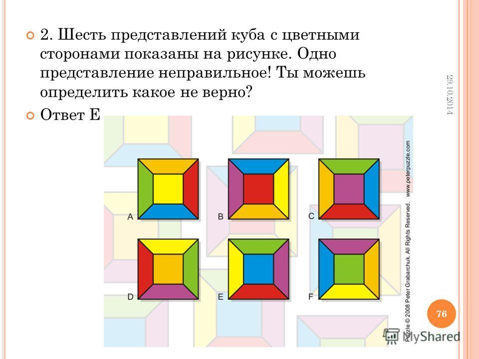 2. Шесть представлений куба с цветными сторонами показаны на рисунке. Одно представление неправильное! Ты можешь определить какое не верно? Ответ Е 29.10.2014 76