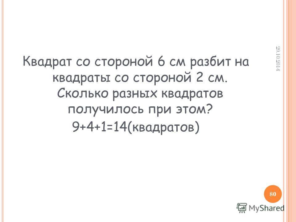 Квадрат со стороной 6 см разбит на квадраты со стороной 2 см. Сколько разных квадратов получилось при этом? 9+4+1=14(квадратов) 29.10.2014 80