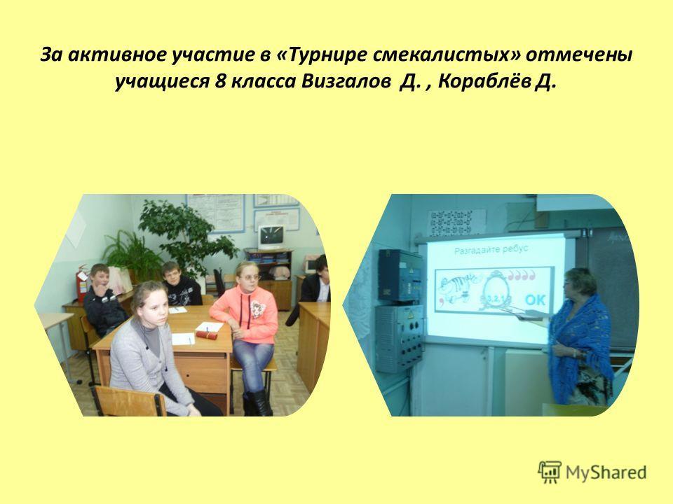 За активное участие в «Турнире смекалистых» отмечены учащиеся 8 класса Визгалов Д., Кораблёв Д.