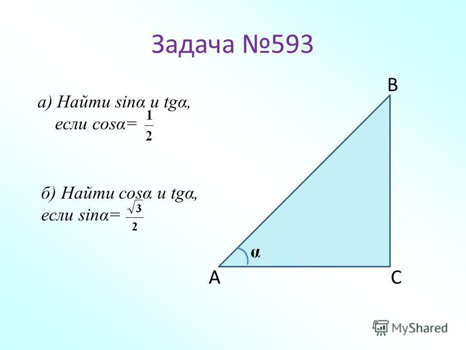 Задача 593 а) Найти sinα и tgα, если cosα= А В С б) Найти cosα и tgα, если sinα=